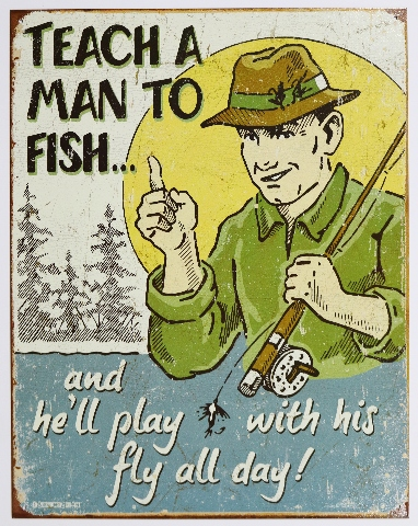 Teach a Man To Fish and He'll Play With His Fly Tin Metal Sign Fishing Humor Funny Outdoors