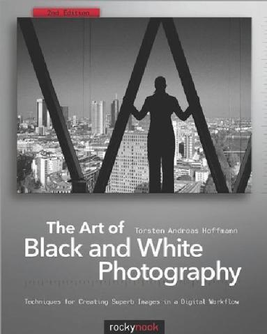 The Art of Black and White Photography Techniques for Creating Superb Images in a Digital Workflow 2nd Edition
