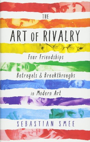 The Art Of Rivalry: Four Friendships, Betrayals, And Breakthroughs In Modern Art