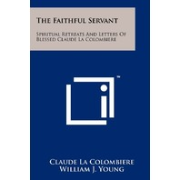 The Faithful Servant: Spiritual Retreats And Letters Of Claude La Colombiere