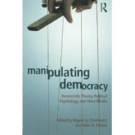 Manipulating Democracy: Democratic Theory, Political Psychology, and Mass Media