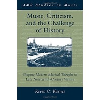 Music, Criticism, and the Challenge of History: Shaping Modern Musical Thought in Late Nineteenth Century Vienna (Ams S