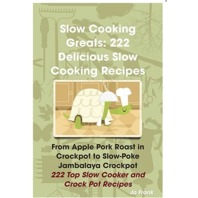 Slow Cooking Greats 222 Delicious Slow Cooking Recipes : from Apple Pork Roast in Crockpot to Slow-Poke Jambalaya Crock